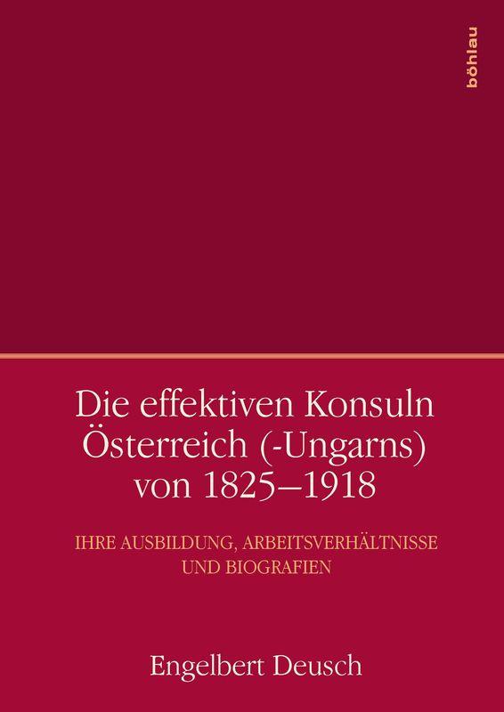 Bucheinband von 'Die effektiven Konsuln Österreich(-Ungarns) von 1825-1918 - Ihre Ausbildung, Arbeitsverhältnisse und Biografien'