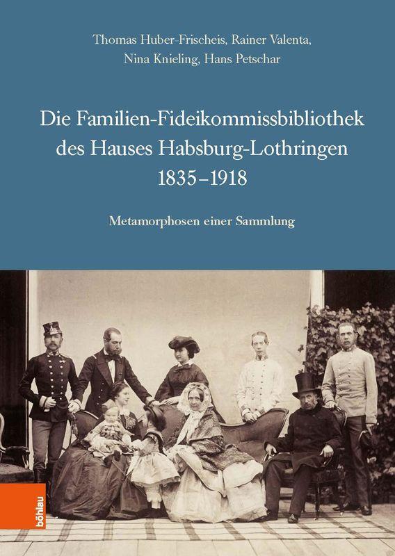 Bucheinband von 'Die Familien-Fideikommissbibliothek des Hauses Habsburg-Lothringen 1835–1918 - Metamorphosen einer Sammlung'