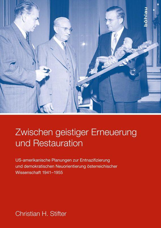 Bucheinband von 'Zwischen geistiger Erneuerung und Restauration - US-amerikanische Planungen zur Entnazifizierung und demokratischen Reorientierung und die Nachkriegsrealität österreichischer Wissenschaft 1941-1955'