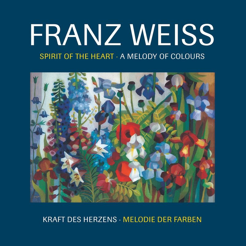 Cover of the book 'FRANZ WEISS . Spirit of the Heart - A Melody of Colours - Kraft des Herzens - Melodie der Farben'
