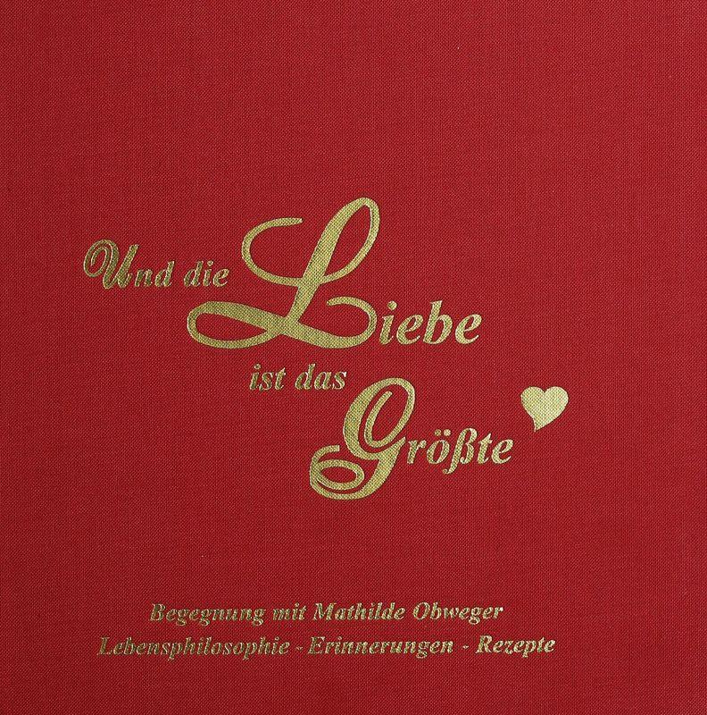 Bucheinband von 'Und die Liebe ist das Größte - Lebensphilosophie - Erinnerungen - Rezepte'