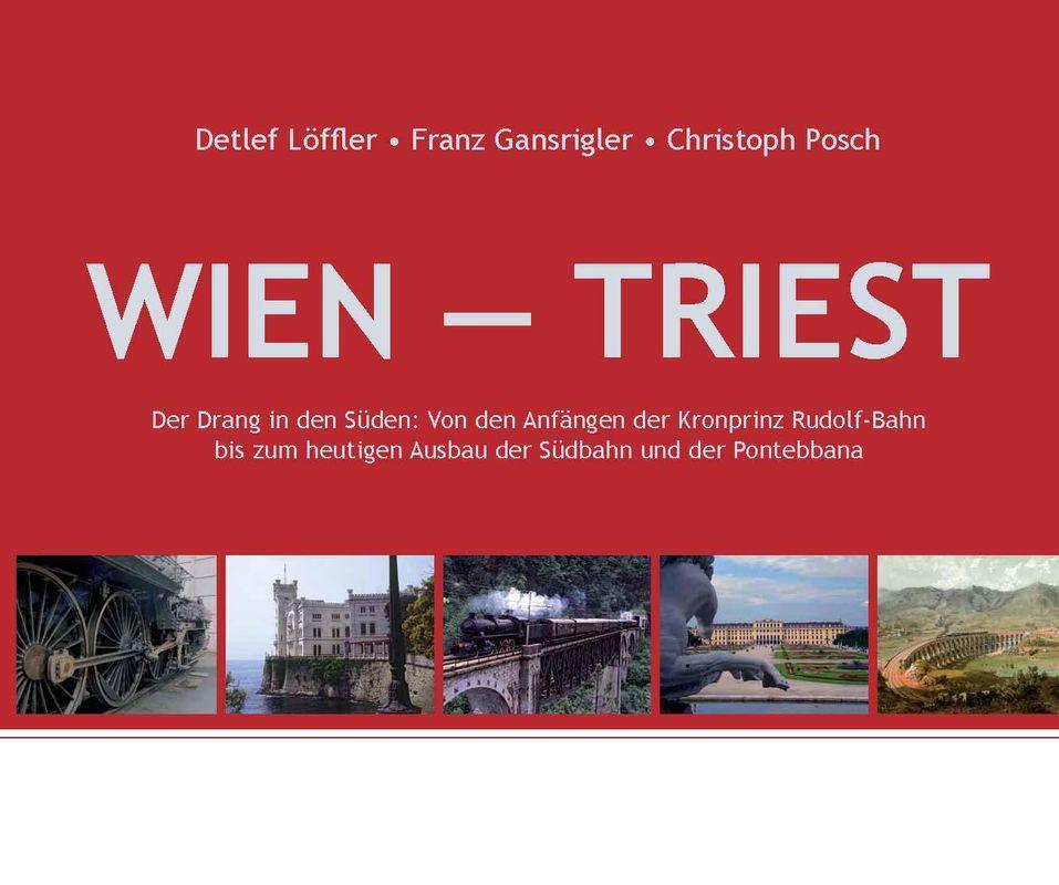 Bucheinband von 'Wien - Triest - Der Drang in den Süden: Von den Anfängen der Kronprinz Rudolf-Bahn bis zum heutigen Ausbau der Südbahn und der Pontebbana'